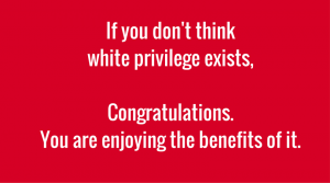 If you don't think white privilege existsCongratulations, you are enjoyingthe benefits of it (1)